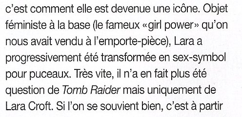 """Objet féministe à la base (le fameux """"girl-power"""" qu'on nous avait vendu à l'emporte-piece), Lara a progressivement été transformée en sex-symbol pour puceaux. Tres vite, il n'a en fait plus été question de Tomb Raider mais uniquement de Lara Croft."""