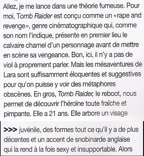 """Allez, je me lance dans une théorie fumeuse. Pour moi, Tomb Raider est concu comme un """"rape and revenge"""", genre cinématographique qui, comme son nom l'indique, présente en premier lieu le calvaire charnel d'un personnage avant de mettre en scene sa vengeance. Bon, ici, il n'y a pas de viol a proprement parler. Mais les mésaventures de Lara sont suffisamment éloquentes et suggestives pour qu'on puisse y voir des métaphores obscenes. En gros, Tomb Raider, le reboot, nous permet de découvrir l'héroine toute fraiche et pimpante. Elle a 21 ans. Elle arbore un visage juvénile, des formes tout ce qu'il y a de plus décentes et un accent de snobinarde anglaise qui la rend a la fois sexy et insupportable."""